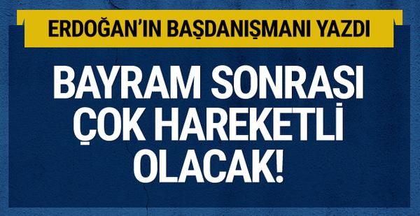 Erdoğan'ın danışmanı yazdı bayram sonrası çok hareketli olacak