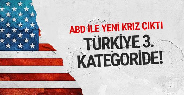 ABD ile yeni kriz Türkiye'yi 3'üncü kategoriye soktular