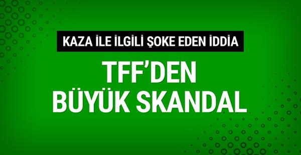 TFF'den büyük skandal! Kaza ile ilgili şoke eden iddia