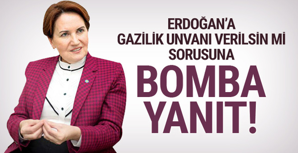 Akşener'den 'Erdoğan'a gazilik unvanı verilsin mi' sorusuna bomba yanıt!