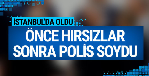 İstanbul'da oldu! Önce hırsızlar sonra polis soydu...