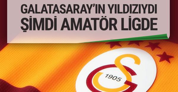 Galatasaray'ın yıldızıydı şimdi amatör ligde