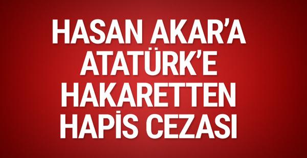Hasan Akar'a Atatürk'e hakaretten hapis cezası