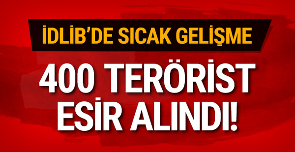 İdlib'de sıcak gelişme: 400 terörist esir alındı!