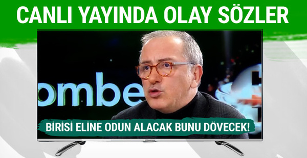 Fatih Altaylı: Birisi eline odun alacak bunu dövecek!