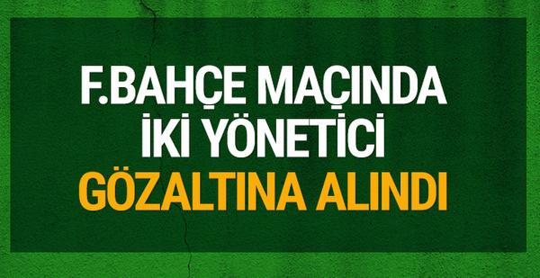 Fenerbahçe maçında 2 yönetici gözaltına alındı!