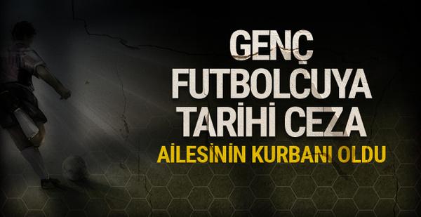 Genç futbolcuya tarihi ceza! Ailesinin kurbanı oldu