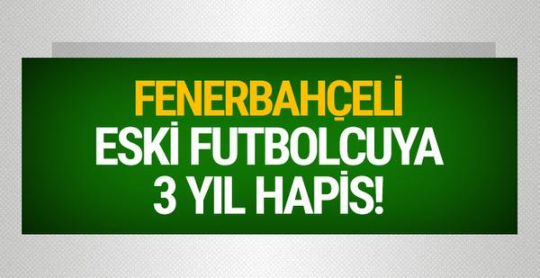 Fenerbahçeli eski futbolcuya 3 yıl hapis cezası!