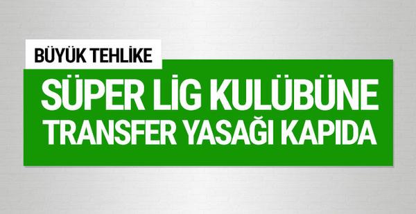 Süper Lig kulübüne transfer yasağı geliyor