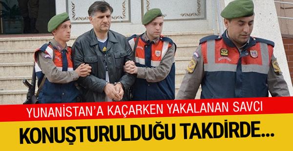 Yunanistan'a kaçarken yakalanan savcı konuşturulursa kıyamet kopar