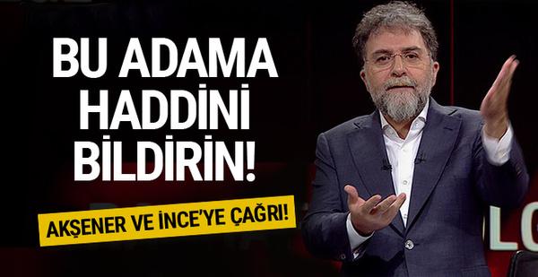 Ahmet Hakan'dan Akşener ve İnce'ye çağrı! Bu adama haddini bildirin