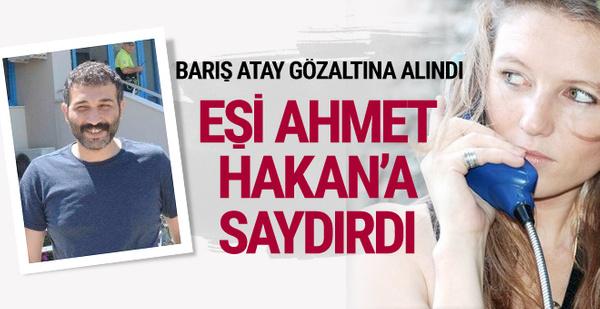 Barış Atay gözaltına alındı eşi Ahmet Hakan'a saydırdı