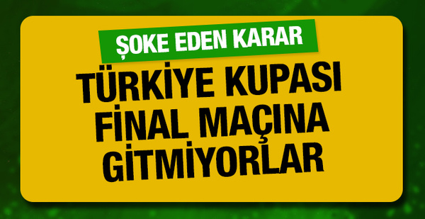 Türkiye Kupası final maçına gitmiyorlar!