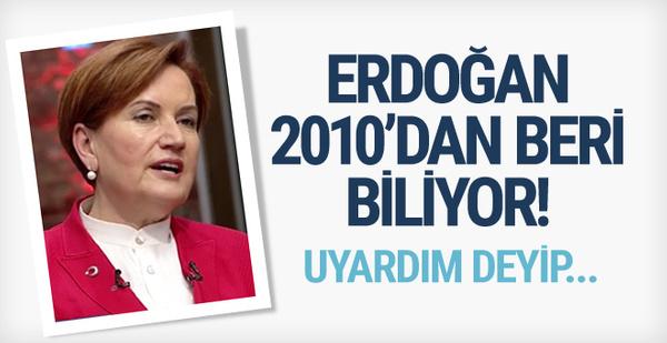Akşener: Uyarmıştım Erdoğan 2010'dan beri biliyor!