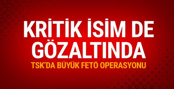 TSK'da büyük FETÖ operasyonu önemli isim de gözaltında