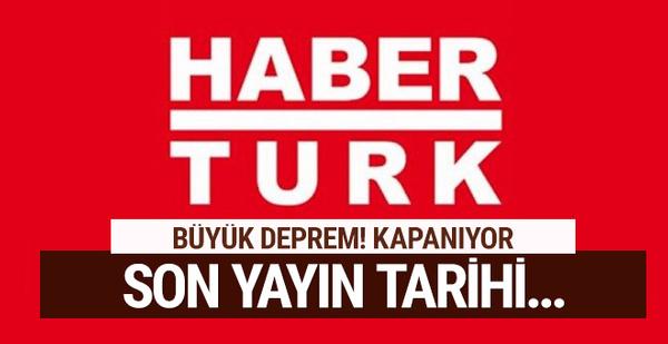 Medyada deprem Habertürk kapanıyor son yayın tarihi...