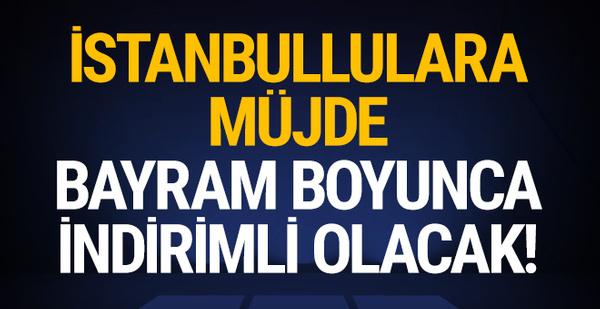 İstanbullulara müjde: Bayram boyunca indirimli olacak!