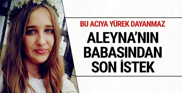 Aleyna'nın babasından son istek! Yürek dayanmaz buna