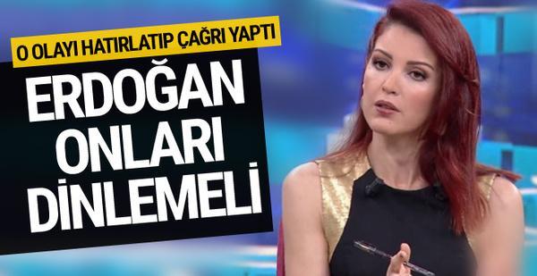Nagehan Alçı: Cumhurbaşkanı Erdoğan onları dinlemeli!