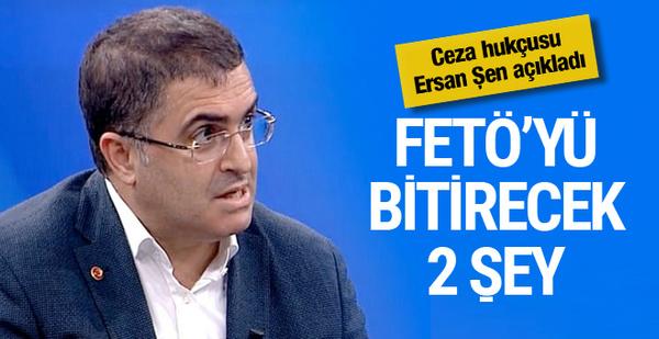 Ersan Şen açıkladı FETÖ'yü tamamen bitirecek iki şey