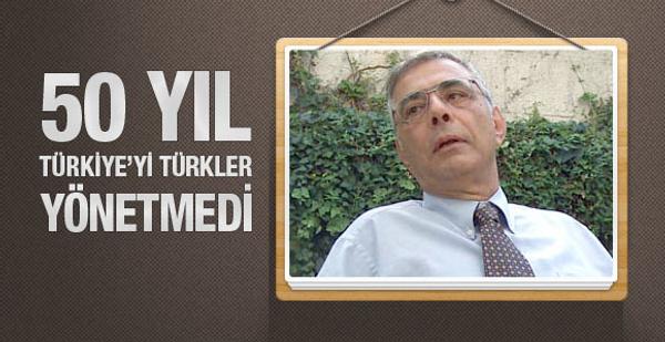 50 yıl Türkiye'yi Türkler yönetmedi
