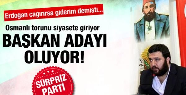 Osmanlı torunu siyasete giriyor! Sürpriz parti!