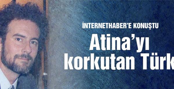 Atina'yı korkutan Türk İnternethaber'e konuştu