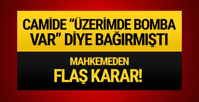 Camide 'Üzerimde bomba var' diye bağırmıştı: Flaş karar!