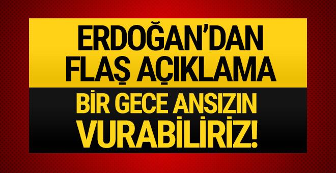 Erdoğan'dan flaş sözler! Bir gece ansızın vurabiliriz!