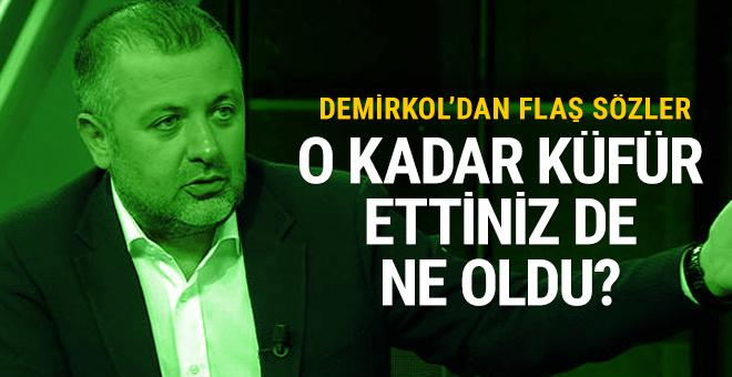 Mehmet Demirkol: O kadar küfür ettiniz ne oldu?