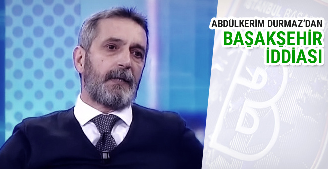Abdülkerim Durmaz'dan Başakşehir iddiası!