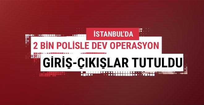 İstanbul'da büyük operasyon tüm giriş ve çıkışlar tutuldu