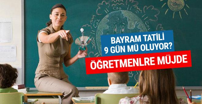 Bayram tatili 9 gün mü oluyor öğretmenlere müjde