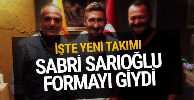 Sabri Sarıoğlu formayı giydi