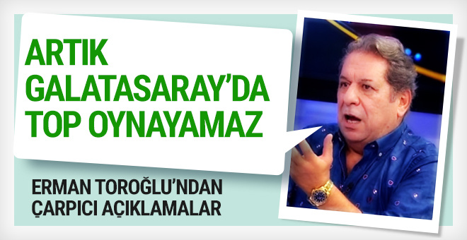 Erman Toroğlu: Artık Galatasaray'da top oynayamaz