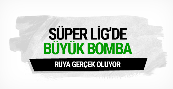 Süper Lig'de büyük bomba! Rüya gerçek oluyor