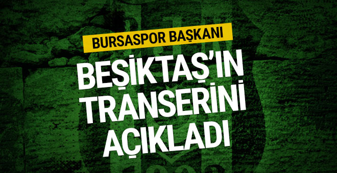 Bursaspor Başkanı Beşiktaş'ın transferini açıkladı!