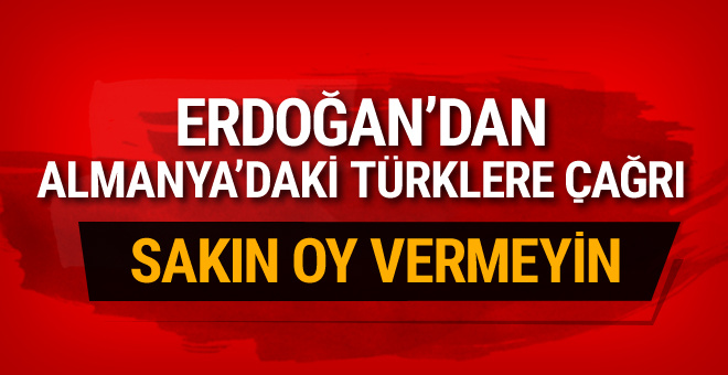 Erdoğan'dan Almanya'daki Türklere flaş çağrı! Sakın oy vermeyin