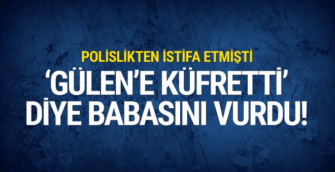 Eski polis 'Gülen'e küfretti' diye babasını vurdu