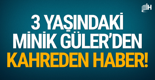 3 yaşındaki minik Güler'den kahreden haber!