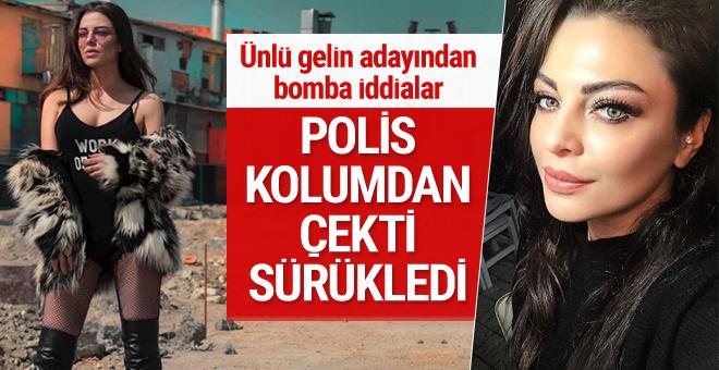 Ünlü gelin adayı Sinem Umaş: Polis kolumdan tutup sürükledi