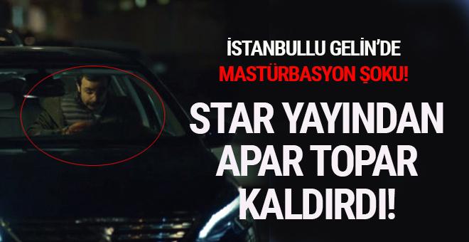 İstanbullu Gelin'de mastürbasyon şoku! Star yayından apar  topar kaldırdı