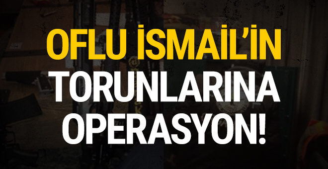 Oflu İsmail'in torunlarına operasyon!