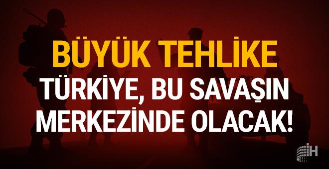 Büyük tehlike: Türkiye, bu savaşının merkezinde olacak!