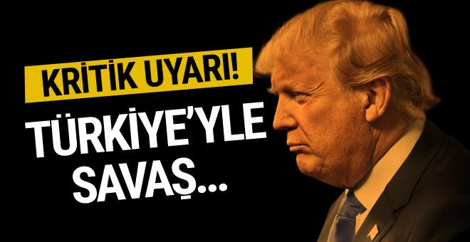 Trump'a uyarı! Türkiye ile savaş kontrolden çıkar