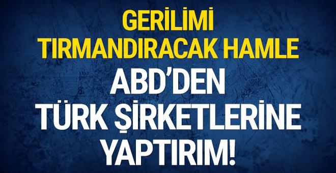 Gerilimi tırmandıracak hamle: ABD'den Türk şirketlerine yaptırım!