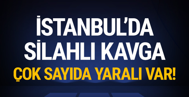 İstanbul'da silahlı kavga: Çok sayıda yaralı var!