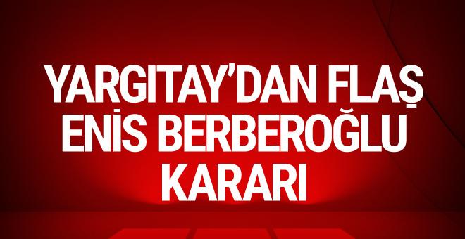 Yargıtay'dan flaş Enis Berberoğlu kararı!