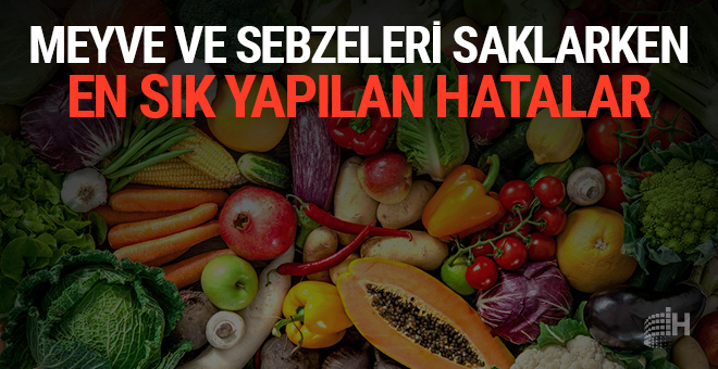 Sebze ve meyveleri saklarken en sık yapılan yanlışlar