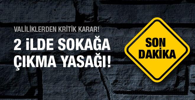 İki şehirde birden sokağa çıkma yasağı ilan edildi!